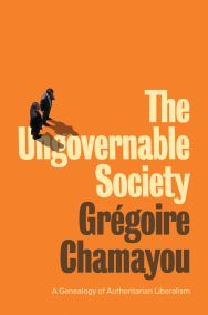 Grégoire Chamayou, The Ungovernable Society. A Genealogy of Authoritarian Liberalism (2021)